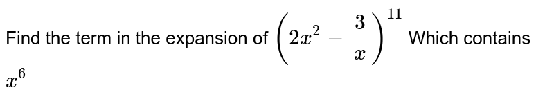Find the term in the expansion of `(2x^(2)-(3)/(x))^(11)` Which contains `x^(6)`