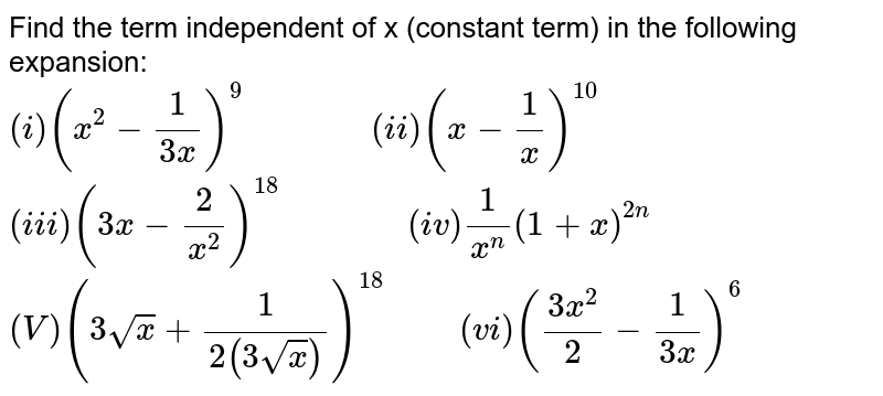"""Find the term independent of x (constant term) in the following expansion: <br> `(i) (x^(2)-(1)/(3x))^(9) """"           """"(ii) (x-(1)/(x))^(10)` <br> `(iii) (3x-(2)/(x^(2)))^(18) """"           """"(iv) (1)/(x^(n))(1+x)^(2n)` <br> `(V)(3sqrt(x)+(1)/(2(3sqrt(x))))^(18)""""     """"(vi)((3x^(2))/(2)-(1)/(3x))^(6)`"""
