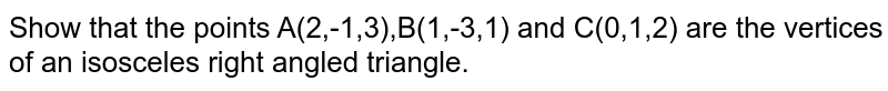 Show that the points A(2,-1,3),B(1,-3,1) and C(0,1,2) are the vertices of an isosceles right angled triangle.