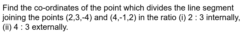 Find the co-ordinates of the point which divides the line segment joining the points (2,3,-4) and (4,-1,2) in the ratio (i) 2 : 3 internally, (ii) 4 : 3 externally.