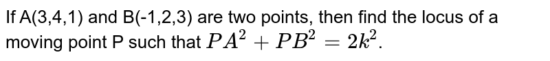 If A(3,4,1) and B(-1,2,3) are two points, then find the locus of a moving point P such that `PA^(2)+PB^(2)=2k^(2)`.