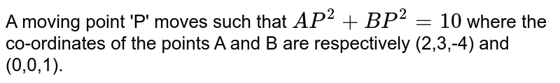 A moving point 'P' moves such that `AP^(2)+BP^(2)=10` where the co-ordinates of the points A and B are respectively (2,3,-4) and (0,0,1).