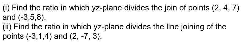 (i) Find the ratio in which yz-plane divides the join of points (2, 4, 7) and (-3,5,8). <br> (ii) Find the ratio in which yz-plane divides the line joining of the points (-3,1,4) and (2, -7, 3).