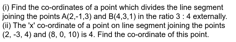 (i) Find the co-ordinates of a point which divides the line segment joining the points A(2,-1,3) and B(4,3,1) in the ratio 3 : 4 externally. <br> (ii) The 'x' co-ordinate of a point on line segment joining the points (2, -3, 4) and (8, 0, 10) is 4. Find the co-ordinate of this point.