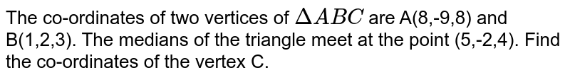 The co-ordinates of two vertices of `Delta ABC` are A(8,-9,8) and B(1,2,3). The medians of the triangle meet at the point (5,-2,4). Find the co-ordinates of the vertex C.