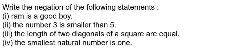 Write the negation of the following statements : <br> (i) ram is a good boy. <br> (ii) the number 3 is smaller than 5. <br> (iii) the length of two diagonals of a square are equal. <br> (iv) the smallest natural number is one.