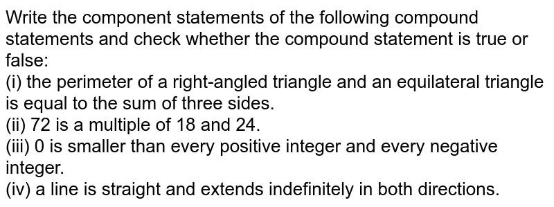 Write the component statements of the following compound statements and check whether the compound statement is true or false: <br> (i) the perimeter of a right-angled triangle and an equilateral triangle is equal to the sum of three sides. <br> (ii) 72 is a multiple of 18 and 24. <br>(iii) 0 is smaller than every positive integer and every negative integer. <br> (iv) a line is straight and extends indefinitely in both directions.