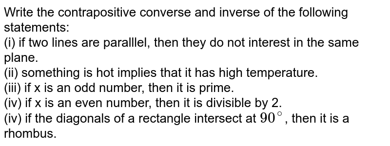 Write the contrapositive converse and inverse of the following statements: <br> (i) if two lines are paralllel, then they do not interest in the same plane. <br> (ii) something is hot implies that it has high temperature. <br> (iii) if x is an odd number, then it is prime. <br> (iv) if x is an even number, then it is divisible by 2. <br> (iv) if the diagonals of a rectangle intersect at `90^@`, then it is a rhombus.