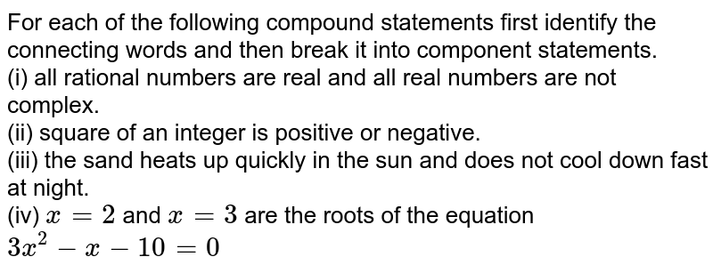 For each of the following compound statements first identify the connecting words and then break it into component statements. <br> (i) all rational numbers are real and all real numbers are not complex. <br> (ii)  square of an integer is positive or negative. <br> (iii) the sand heats up quickly in the sun and does not cool down fast at night. <br> (iv) `x=2` and `x=3` are the roots of the equation `3x^2-x-10=0`