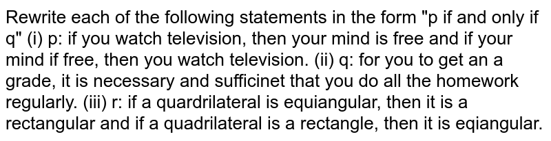 """Rewrite each of the following statements in the form """"p if and only if q""""  (i) p: if you watch television, then your mind is free and if your mind if free, then you watch television.  (ii) q: for you to get an a grade, it is necessary and sufficinet that you do all the homework regularly.  (iii) r: if a quardrilateral is equiangular, then it is a rectangular and if a quadrilateral is a rectangle, then it is eqiangular."""