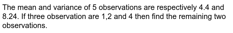 The mean and variance of 5 observations are respectively 4.4 and 8.24. If three observation are 1,2 and 4 then find the remaining two observations.
