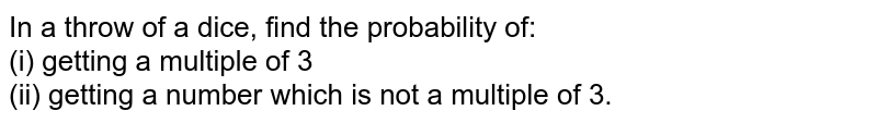 In a throw of a dice, find the probability of: <br> (i) getting a multiple of 3 <br> (ii) getting a number which is not a multiple of 3.