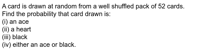 A card is drawn at random from a well shuffled pack of 52 cards. Find the probability that card drawn is: <br> (i) an ace <br> (ii) a heart <br> (iii) black <br> (iv) either an ace or black.