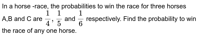 In a horse -race, the probabilities to win the race for three horses A,B and C are `1/4,1/5` and `1/6` respectively. Find the probability to win the race of any one horse.
