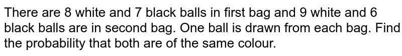 There are 8 white and 7 black balls in first bag and 9 white and 6 black balls are in second bag. One ball is drawn from each bag. Find the probability that both are of the same colour.