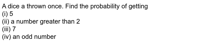 A dice a thrown once. Find the probability of getting <br> (i) 5 <br> (ii) a number greater than 2 <br> (iii) 7 <br> (iv) an odd number