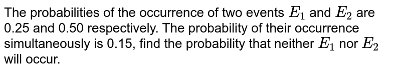 The probabilities of the occurrence of two events `E_(1)` and `E_(2)` are 0.25 and 0.50 respectively. The probability of their occurrence simultaneously is 0.15, find the probability that neither `E_(1)` nor `E_(2)` will occur.