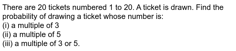 There are 20 tickets numbered 1 to 20. A ticket is drawn. Find the probability of drawing a ticket whose number is: <br> (i) a multiple of 3 <br> (ii) a multiple of 5 <br> (iii) a multiple of 3 or 5.