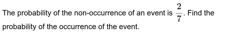 The probability of the non-occurrence of an event is `2/7`. Find the probability of the occurrence of the event.