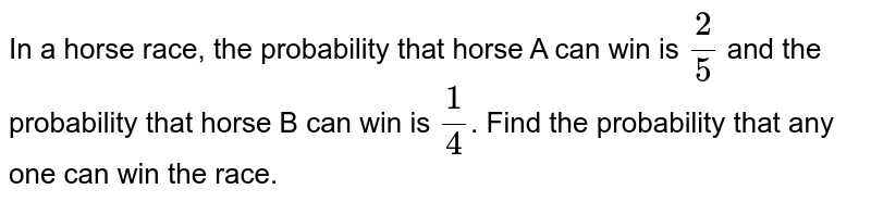 In a horse race, the probability that horse A can win is `2/5` and the probability that horse B can win is `1/4`. Find the probability that any one can win the race.