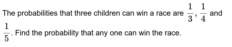 The probabilities that three children can win a race are `1/3,1/4` and `1/5`. Find the probability that any one can win the race.