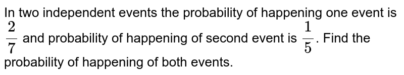In two independent events the probability of  happening one event is `2/7` and probability of happening of second event is `1/5`. Find the probability of happening of both events.