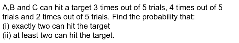 A,B and C can hit a target 3 times out of 5 trials, 4 times out of 5 trials and 2 times out of 5 trials. Find  the probability that: <br> (i) exactly two can hit the target <br> (ii) at least two can hit the target.