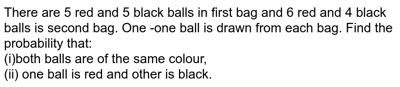 There are 5 red and 5 black balls in first bag and 6 red and 4 black balls is second bag. One -one ball is drawn from each bag. Find the probability that: <br> (i)both balls are of the same colour, <br> (ii) one ball is red and other is black.