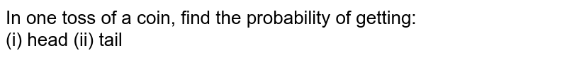 In one toss of a coin, find the probability of getting: <br> (i) head (ii) tail