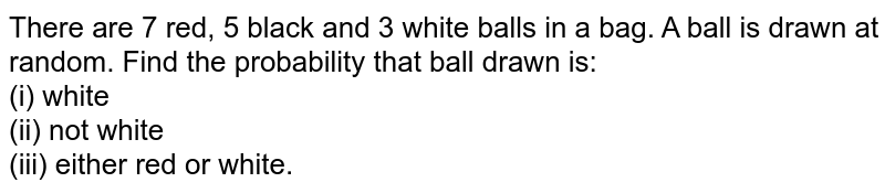 There are 7 red, 5 black and 3 white balls in a bag. A ball is drawn at random. Find the probability that ball drawn is:<br> (i) white <br> (ii) not white <br> (iii) either red or white.