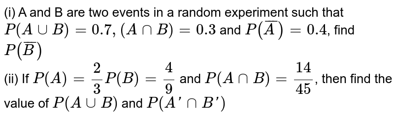 (i) A and B are two events in a random experiment such that `P(AuuB)=0.7, (AnnB)=0.3` and `P(barA)=0.4`, find `P(barB)` <br> (ii) If `P(A)=2/3P(B)=4/9` and `P(AnnB)=14/45`, then find the value of `P(AuuB)` and `P(A'nnB')`