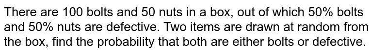 There are 100 bolts and 50 nuts in a box, out of which 50% bolts and 50% nuts are defective. Two items are drawn at random from the box, find the probability that both are either bolts or defective.