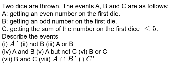 Two dice are thrown. The events A, B and C are as follows: <br> A: getting an even number on the first die. <br> B: getting an odd number on the first die. <br> C: getting the sum of the number on the first dice `le5`. <br> Describe the events <br> (i) `A'` (ii) not B (iii) A or B <br> (iv) A and B (v) A but not C (vi) B or C <br>(vii) B and C (viii) `AnnB'nnC'`