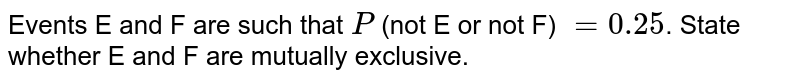 Events E and F are such that `P` (not E or not F) `=0.25`. State whether E and F are mutually exclusive.
