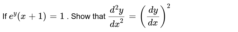 If `e^y(x+1)=1` . Show that `(d^2y)/(dx^2)=((dy)/(dx))^2`