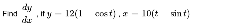 Find `(dy)/(dx)` , if `y=12(1-cost)` , `x=10(t-sint)`