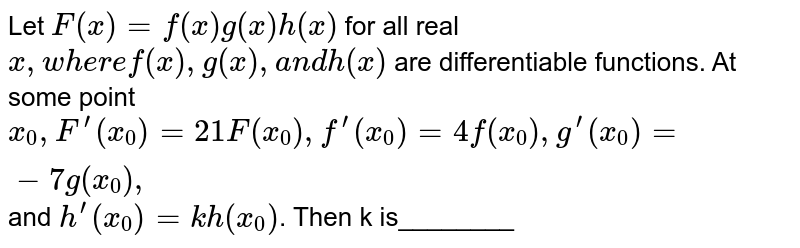 Let `F(x)=f(x)g(x)h(x)` for all real `x ,w h e r ef(x),g(x),a n dh(x)` are differentiable functions. At some point `x_0,F^(prime)(x_0)=21 F(x_0),f^(prime)(x_0)=4f(x_0),g^(prime)(x_0)=-7g(x_0),` and `h^(prime)(x_0)=kh(x_0)`. Then k is________