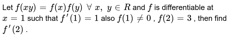 Let `f(x y)=f(x)f(y)\ AA\ x ,\ y in  R` and `f` is differentiable at `x=1` such that `f^(prime)(1)=1` also `f(1)!=0` , `f(2)=3` , then find `f^(prime)(2)` .
