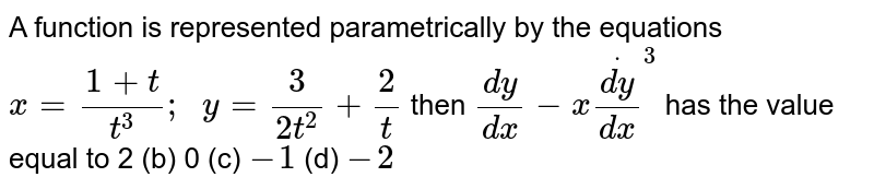 A function is represented parametrically by the   equations `x=(1+t)/(t^3);\ \ y=3/(2t^2)+2/t` then `(dy)/(dx)-xdot((dy)/(dx))^3` has the value equal to 2   (b) 0 (c) `-1`    (d) `-2`
