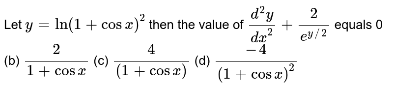 Let `y=ln(1+cosx)^2` then the value of `(d^2y)/(dx^2)+2/(e^(y//2))` equals 0   (b) `2/(1+cosx)`    (c) `4/((1+cosx))`    (d) `(-4)/((1+cosx)^2)`
