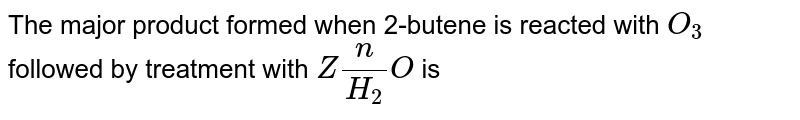 The major product formed when 2-butene is reacted with `O_(3)` followed by treatment with `Zn/H_(2)O` is
