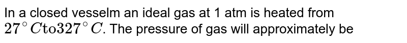 """In a closed vesselm an ideal gas at 1 atm is heated from ` 27^(@) C """"to"""" 327^(@)C`. The pressure of gas will approximately be"""