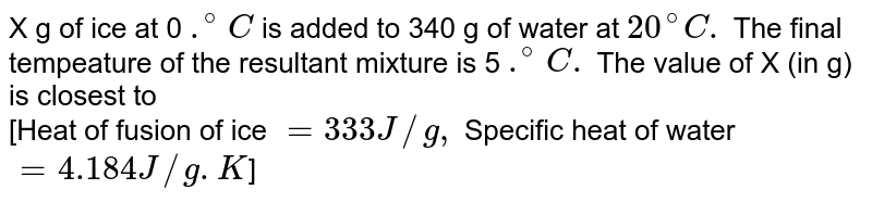 X g of ice at 0 `.^(@)C` is added to 340 g of water at `20^(@)C.` The final tempeature of the resultant mixture is 5 `.^(@)C.` The value of X (in g) is closest to <br> [Heat of fusion of ice `= 333 J//g,` Specific heat of water `= 4.184 J//g. K`]