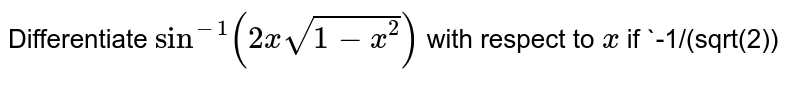 """Differentiate `sin^(-1)(2xsqrt(1-x^2))` with respect to `x` if  `-1/(sqrt(2))ltxlt1 (sqrt(2))`="""""""" `1="""""""" (sqrt(2))ltxlt1`="""""""" (c)="""""""" `-1ltxlt-1/ (sqrt(2))`"""