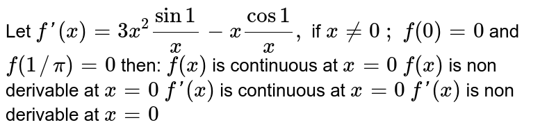 Let `f'(x)=3x^2sin1/x-xcos1/x ,` if `x!=0\ ;` `f(0)=0` and `f(1//pi)=0` then: `f(x)` is   continuous at `x=0`  `f(x)` is non   derivable at `x=0`  `f'(x)` is   continuous at `x=0`  `f'(x)` is non   derivable at `x=0`