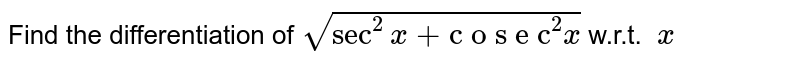 """Find the differentiation of `sqrt(sec^2x+""""c o s e c""""^2x)` w.r.t. ` x`"""