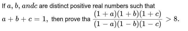 If `a ,b , a n dc` are distinct positive real numbers such that `a+b+c=1,` then prove tha `((1+a)(1+b)(1+c))/((1-a)(1-b)(1-c))> 8.`