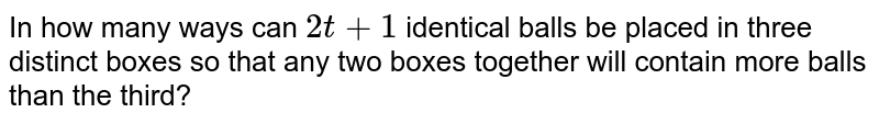 In how many ways can `2t+1` identical balls be placed in three distinct boxes so that   any two boxes together will contain more balls than the third?