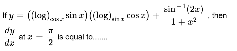 If `y=((log)_(cosx)sinx)((log)_(sinx)cosx)+sin^(-1)(2x)/(1+x^2)` , then `(dy)/(dx)` at `x=pi/2` is equal to.......