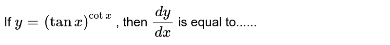If `y=(tanx)^(cotx)` , then `(dy)/(dx)` is equal to......